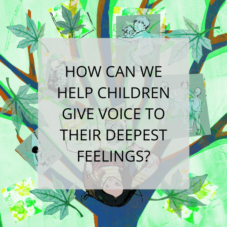 How Can We Help Children Give Voice to their Deepest Feelings?