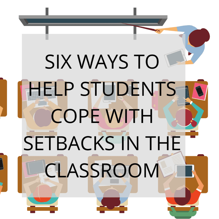 Six Ways to Help Students Cope with Setbacks in the Classroom