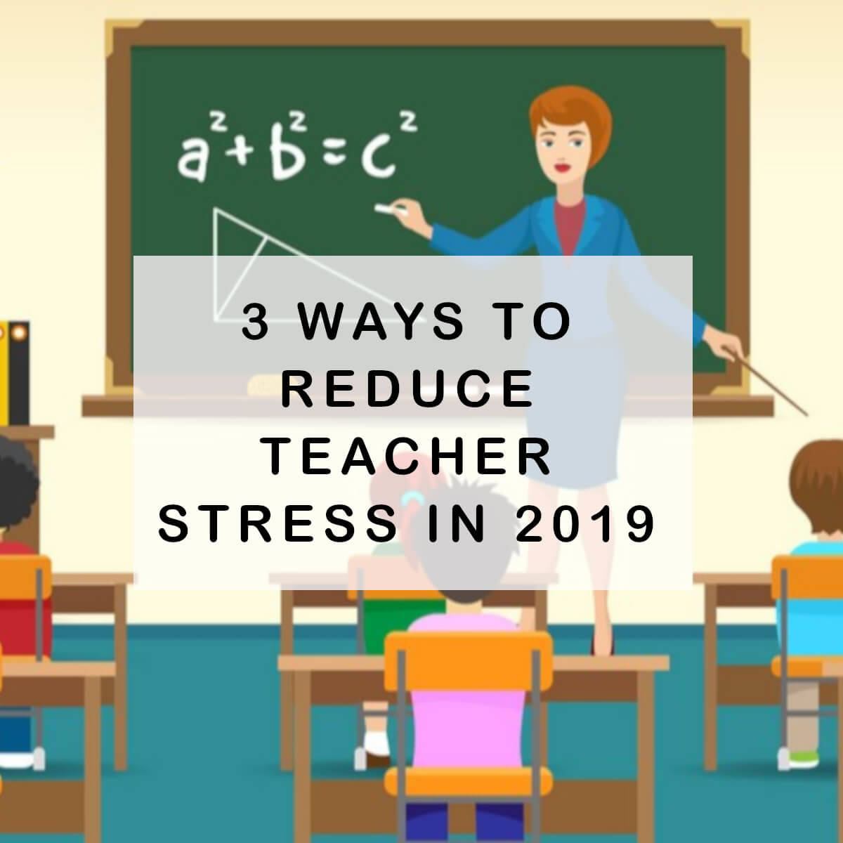 3 Ways To Reduce Teacher Stress In 2019