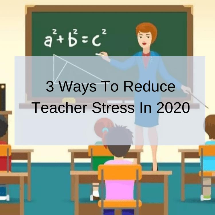 3 Ways To Reduce Teacher Stress In 2020